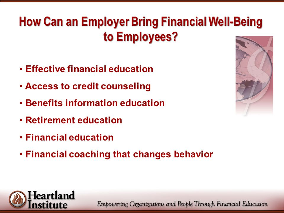 How Can an Employer Bring Financial Well-Being to Employees? Effective financial education Access to credit counseling Benefits information education
