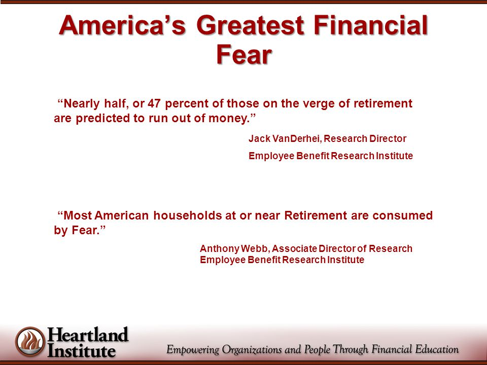 America's Greatest Financial Fear Nearly half, or 47 percent of those on the verge of retirement are predicted to run out of money. Jack VanDerhei, Research Director Employee Benefit Research Institute Most American households at or near Retirement are consumed by Fear. Anthony Webb, Associate Director of Research Employee Benefit Research Institute