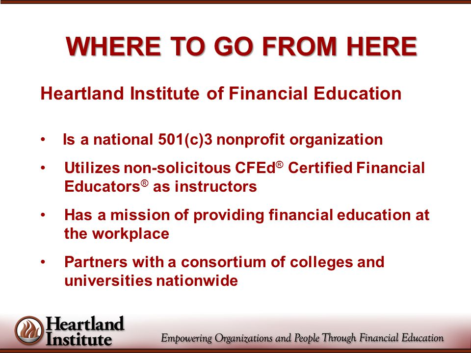 WHERE TO GO FROM HERE Heartland Institute of Financial Education Is a national 501(c)3 nonprofit organization Utilizes non-solicitous CFEd ® Certified Financial Educators ® as instructors Has a mission of providing financial education at the workplace Partners with a consortium of colleges and universities nationwide