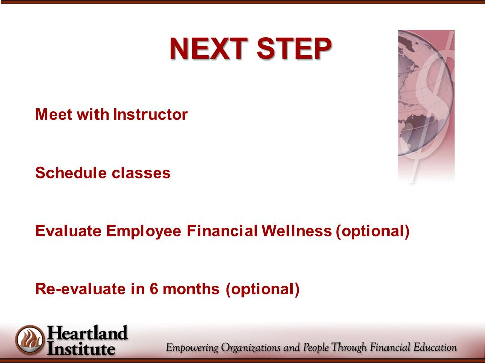 NEXT STEP Meet with Instructor Schedule classes Evaluate Employee Financial Wellness (optional) Re-evaluate in 6 months (optional)