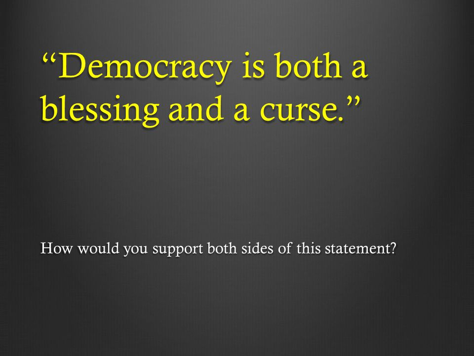 """""""Democracy is both a blessing and a curse."""" How would you support both sides of this statement?"""