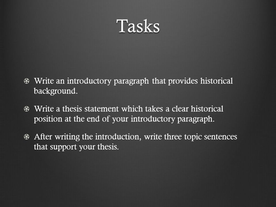 Tasks Write an introductory paragraph that provides historical background. Write a thesis statement which takes a clear historical position at the end