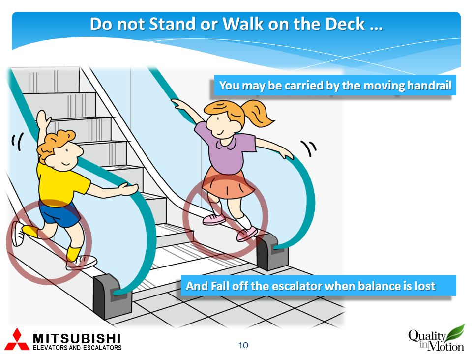 Do not Stand or Walk on the Deck … 10 You may be carried by the moving handrail MITSUBISHI ELEVATORS AND ESCALATORS And Fall off the escalator when balance is lost