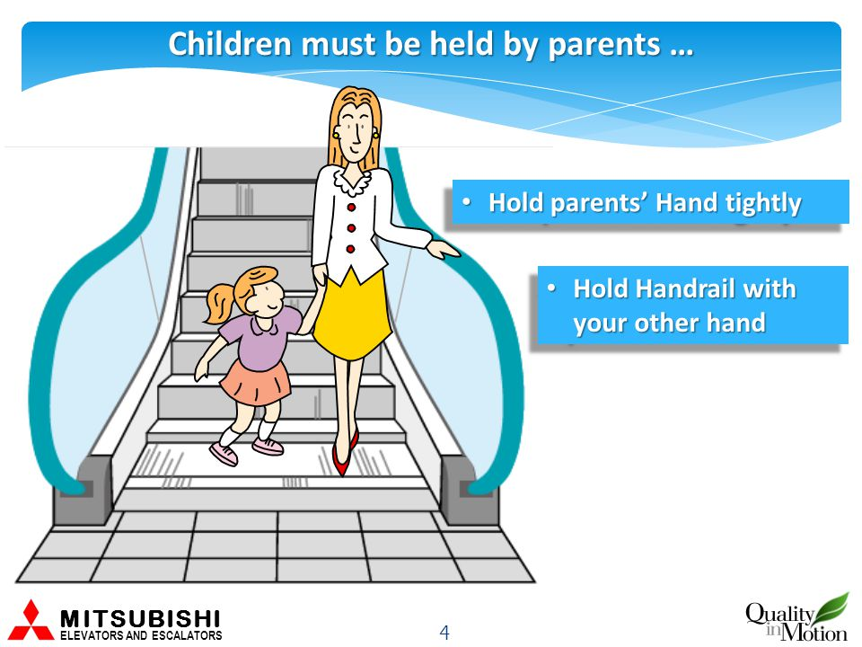 Children must be held by parents … 4 MITSUBISHI ELEVATORS AND ESCALATORS Hold parents' Hand tightly Hold parents' Hand tightly Hold Handrail with your other hand Hold Handrail with your other hand