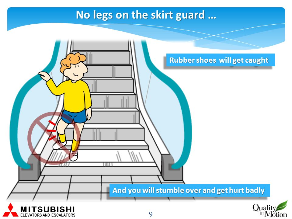 No legs on the skirt guard … 9 MITSUBISHI ELEVATORS AND ESCALATORS Rubber shoes will get caught And you will stumble over and get hurt badly