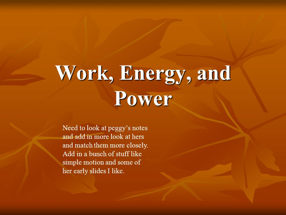 Work, Energy, and Power Need to look at peggy's notes and add in more look at hers and match them more closely.