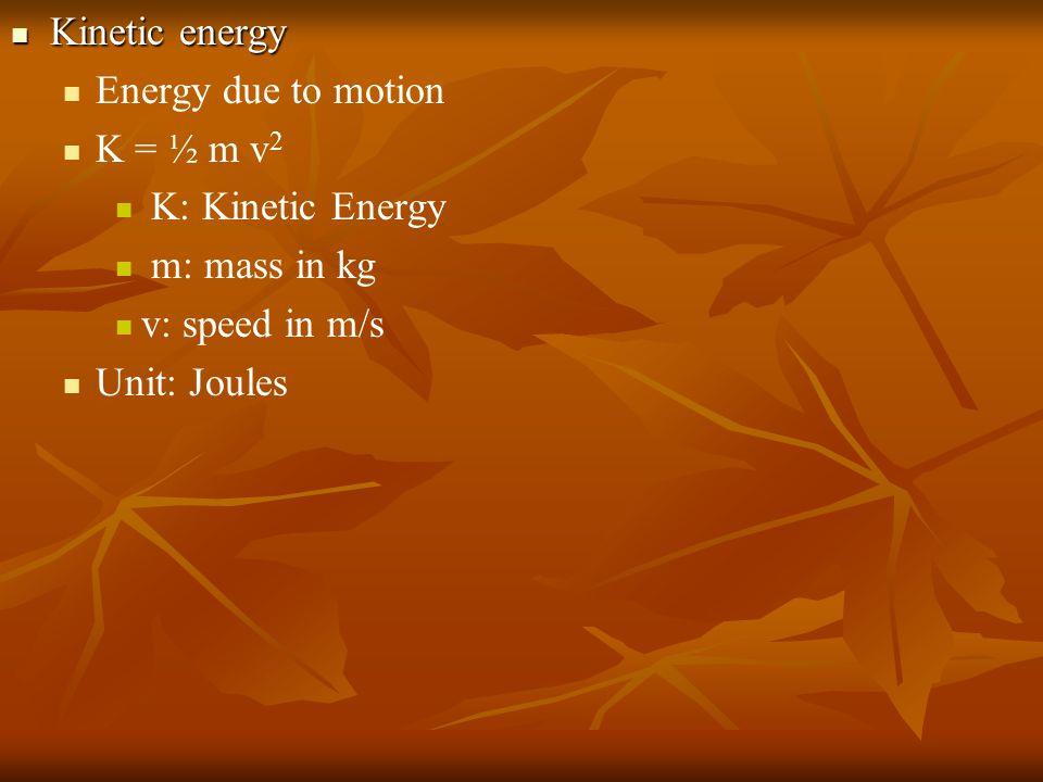 Kinetic energy Kinetic energy Energy due to motion K = ½ m v 2 K: Kinetic Energy m: mass in kg v: speed in m/s Unit: Joules