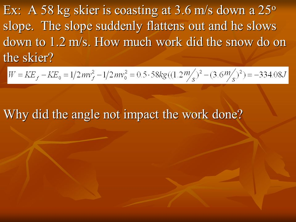 Ex: A 58 kg skier is coasting at 3.6 m/s down a 25 o slope.