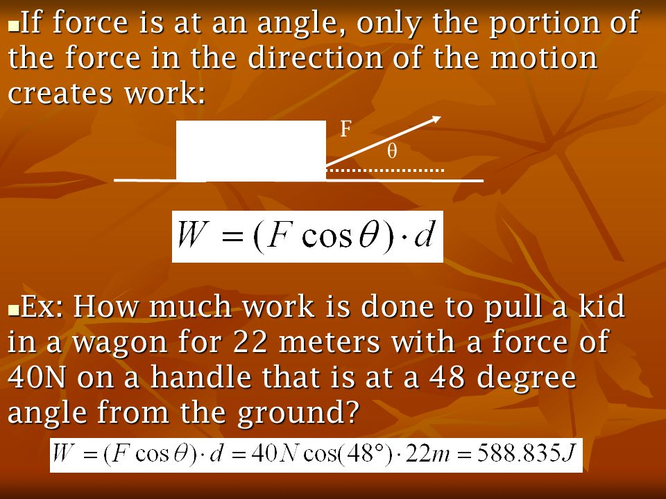 If force is at an angle, only the portion of the force in the direction of the motion creates work: If force is at an angle, only the portion of the force in the direction of the motion creates work: Ex: How much work is done to pull a kid in a wagon for 22 meters with a force of 40N on a handle that is at a 48 degree angle from the ground.