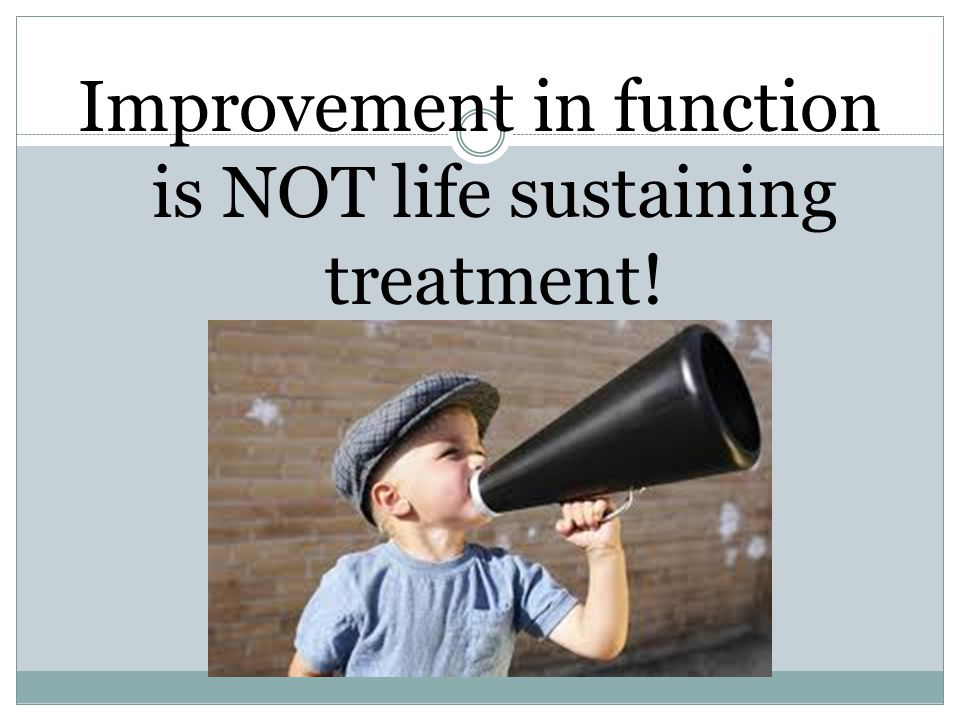 Improvement in function is NOT life sustaining treatment!