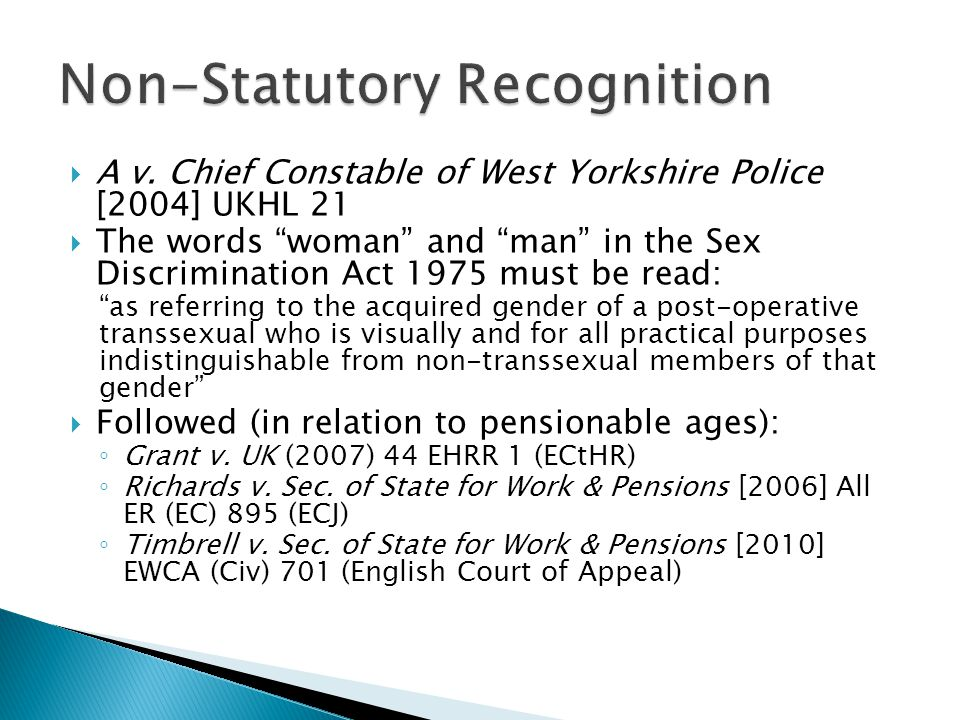 " A v. Chief Constable of West Yorkshire Police [2004] UKHL 21  The words ""woman"" and ""man"" in the Sex Discrimination Act 1975 must be read: ""as refe"