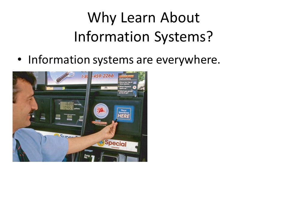 Why Learn About Information Systems? Information systems are everywhere.