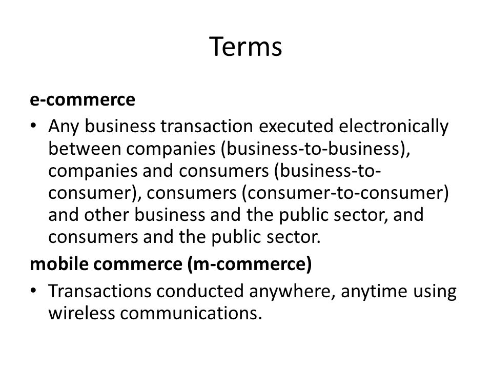 Terms e-commerce Any business transaction executed electronically between companies (business-to-business), companies and consumers (business-to- consumer), consumers (consumer-to-consumer) and other business and the public sector, and consumers and the public sector.