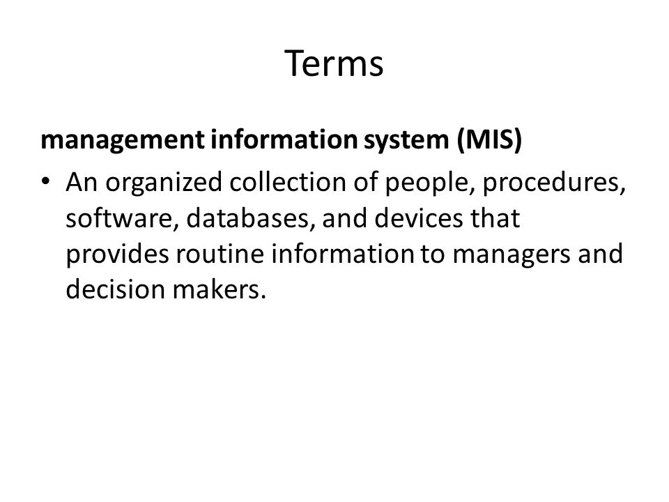 Terms management information system (MIS) An organized collection of people, procedures, software, databases, and devices that provides routine inform