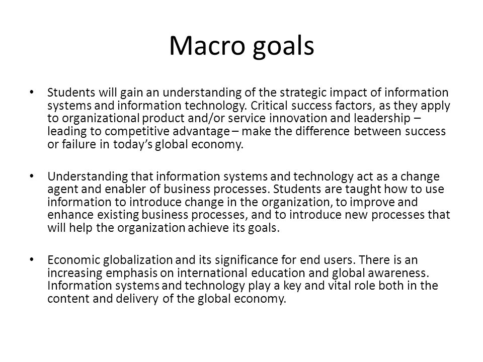 Macro goals Students will gain an understanding of the strategic impact of information systems and information technology. Critical success factors, a
