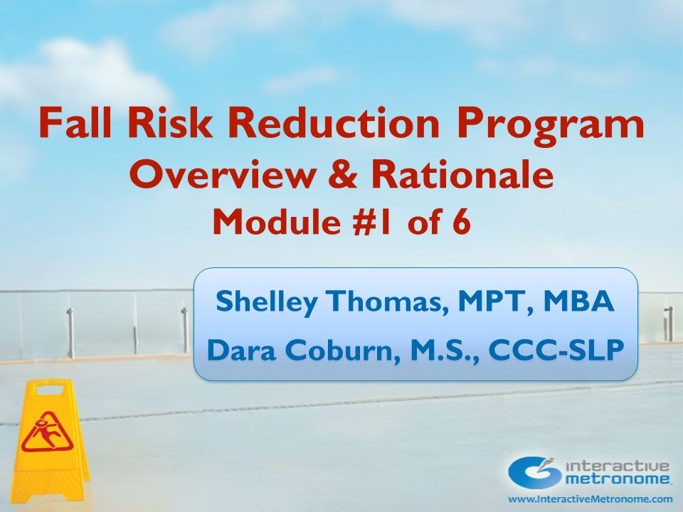 Fall Risk Reduction Program Overview & Rationale Module #1 of 6 Shelley Thomas, MPT, MBA Dara Coburn, M.S., CCC-SLP Shelley Thomas, MPT, MBA Dara Coburn, M.S., CCC-SLP