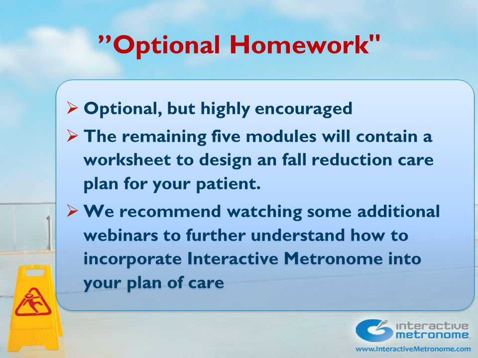 Optional Homework  Optional, but highly encouraged  The remaining five modules will contain a worksheet to design an fall reduction care plan for your patient.