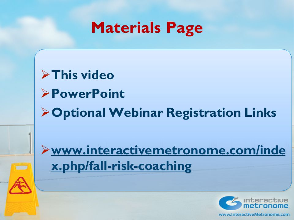 Materials Page  This video  PowerPoint  Optional Webinar Registration Links  www.interactivemetronome.com/inde x.php/fall-risk-coaching www.interactivemetronome.com/inde x.php/fall-risk-coaching  This video  PowerPoint  Optional Webinar Registration Links  www.interactivemetronome.com/inde x.php/fall-risk-coaching www.interactivemetronome.com/inde x.php/fall-risk-coaching