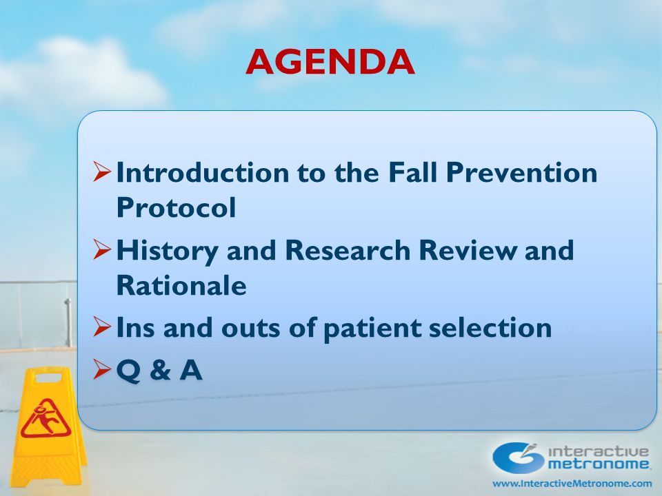 AGENDA  Introduction to the Fall Prevention Protocol  History and Research Review and Rationale  Ins and outs of patient selection  Q & A  Introduction to the Fall Prevention Protocol  History and Research Review and Rationale  Ins and outs of patient selection  Q & A