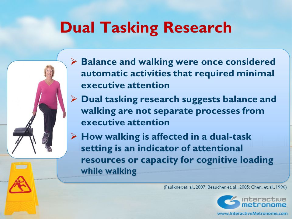 Dual Tasking Research  Balance and walking were once considered automatic activities that required minimal executive attention  Dual tasking research suggests balance and walking are not separate processes from executive attention  How walking is affected in a dual-task setting is an indicator of attentional resources or capacity for cognitive loading while walking  Balance and walking were once considered automatic activities that required minimal executive attention  Dual tasking research suggests balance and walking are not separate processes from executive attention  How walking is affected in a dual-task setting is an indicator of attentional resources or capacity for cognitive loading while walking (Faulkner, et.