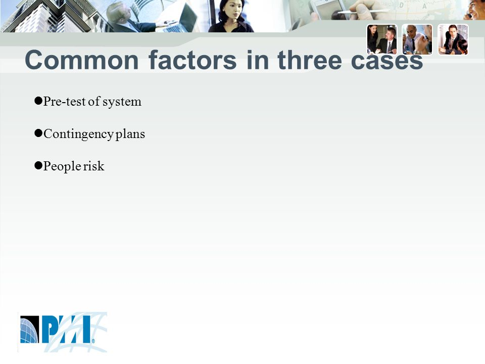 Common factors in three cases Pre-test of system Contingency plans People risk
