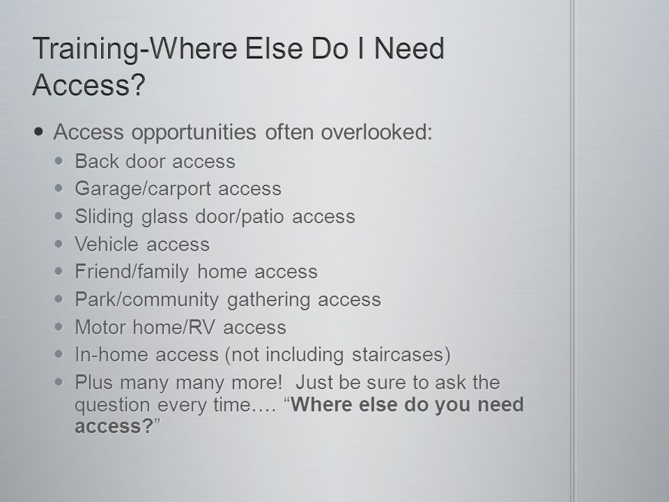 Access opportunities often overlooked: Access opportunities often overlooked: Back door access Back door access Garage/carport access Garage/carport access Sliding glass door/patio access Sliding glass door/patio access Vehicle access Vehicle access Friend/family home access Friend/family home access Park/community gathering access Park/community gathering access Motor home/RV access Motor home/RV access In-home access (not including staircases) In-home access (not including staircases) Plus many many more.