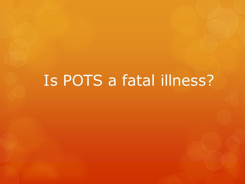 Is POTS a fatal illness?