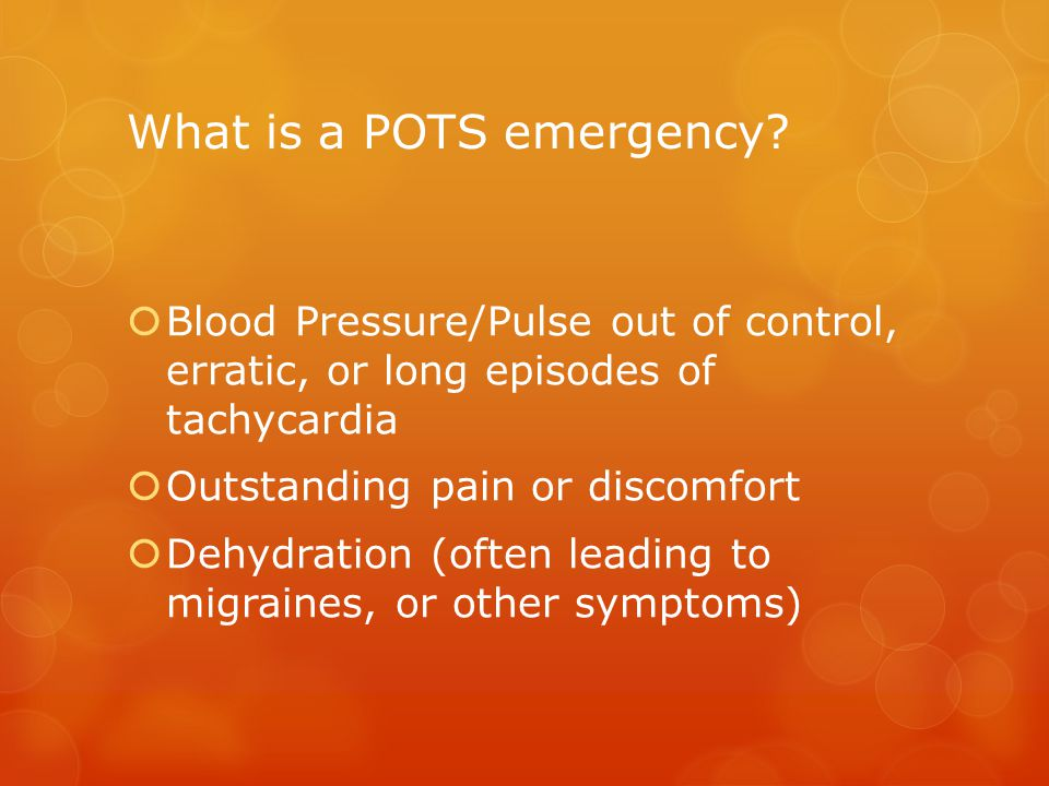 What is a POTS emergency?  Blood Pressure/Pulse out of control, erratic, or long episodes of tachycardia  Outstanding pain or discomfort  Dehydrati
