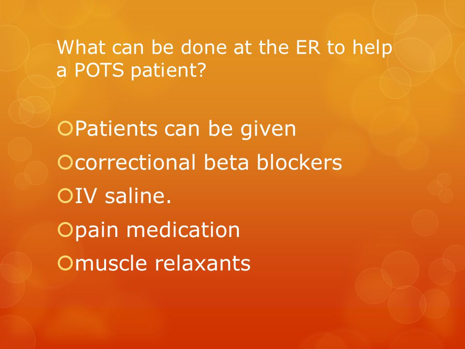 What can be done at the ER to help a POTS patient?  Patients can be given  correctional beta blockers  IV saline.  pain medication  muscle relaxa