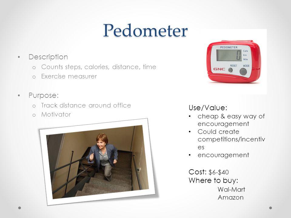 Pedometer Description o Counts steps, calories, distance, time o Exercise measurer Purpose: o Track distance around office o Motivator Use/Value: chea