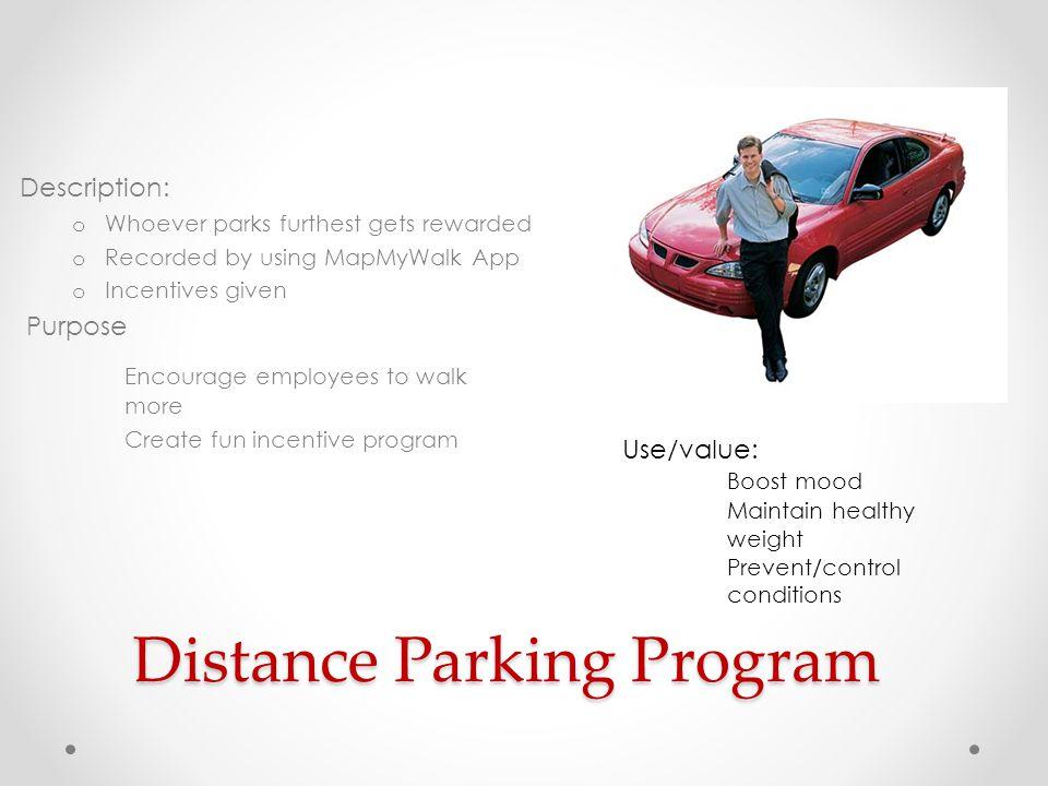 Distance Parking Program Description: o Whoever parks furthest gets rewarded o Recorded by using MapMyWalk App o Incentives given Purpose Encourage em