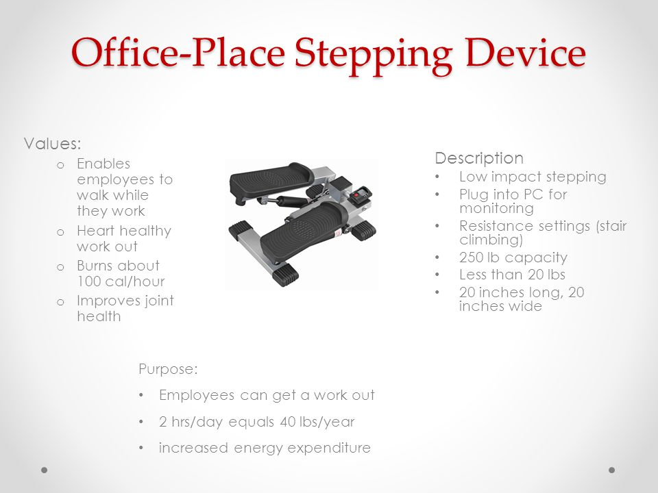 Office-Place Stepping Device Description Low impact stepping Plug into PC for monitoring Resistance settings (stair climbing) 250 lb capacity Less tha
