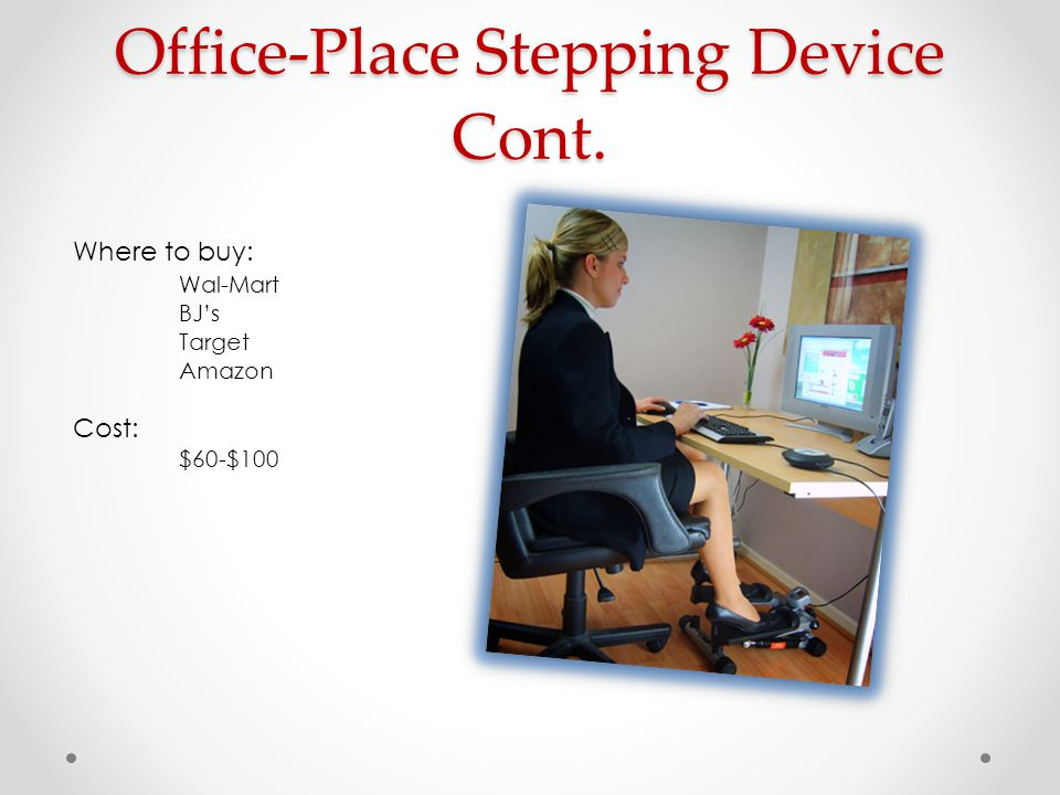 Office-Place Stepping Device Cont. Where to buy: Wal-Mart BJ's Target Amazon Cost: $60-$100