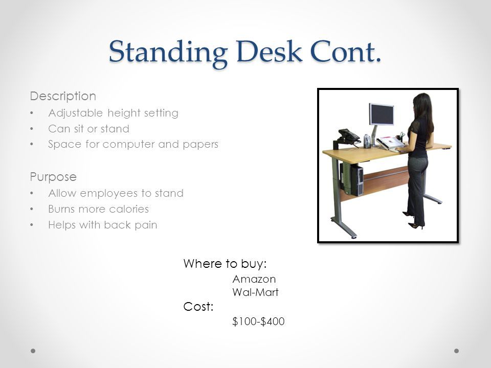Standing Desk Cont. Description Adjustable height setting Can sit or stand Space for computer and papers Purpose Allow employees to stand Burns more c