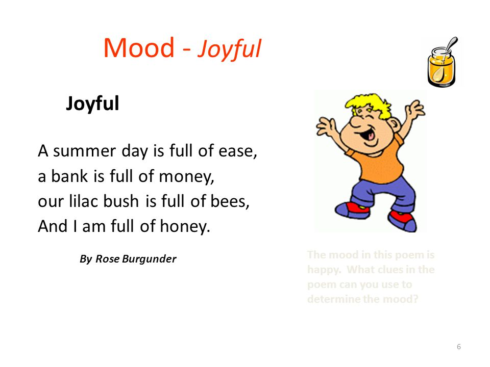 6 Mood - Joyful A summer day is full of ease, a bank is full of money, our lilac bush is full of bees, And I am full of honey. By Rose Burgunder The m
