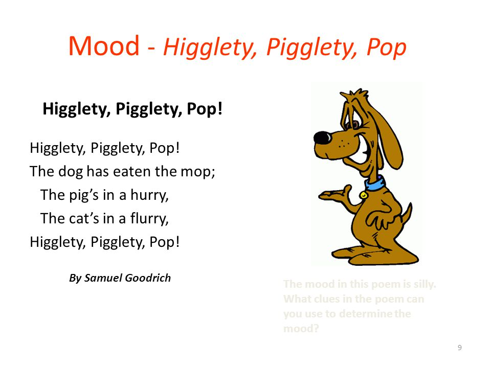 9 Mood - Higglety, Pigglety, Pop Higglety, Pigglety, Pop! The dog has eaten the mop; The pig's in a hurry, The cat's in a flurry, Higglety, Pigglety,