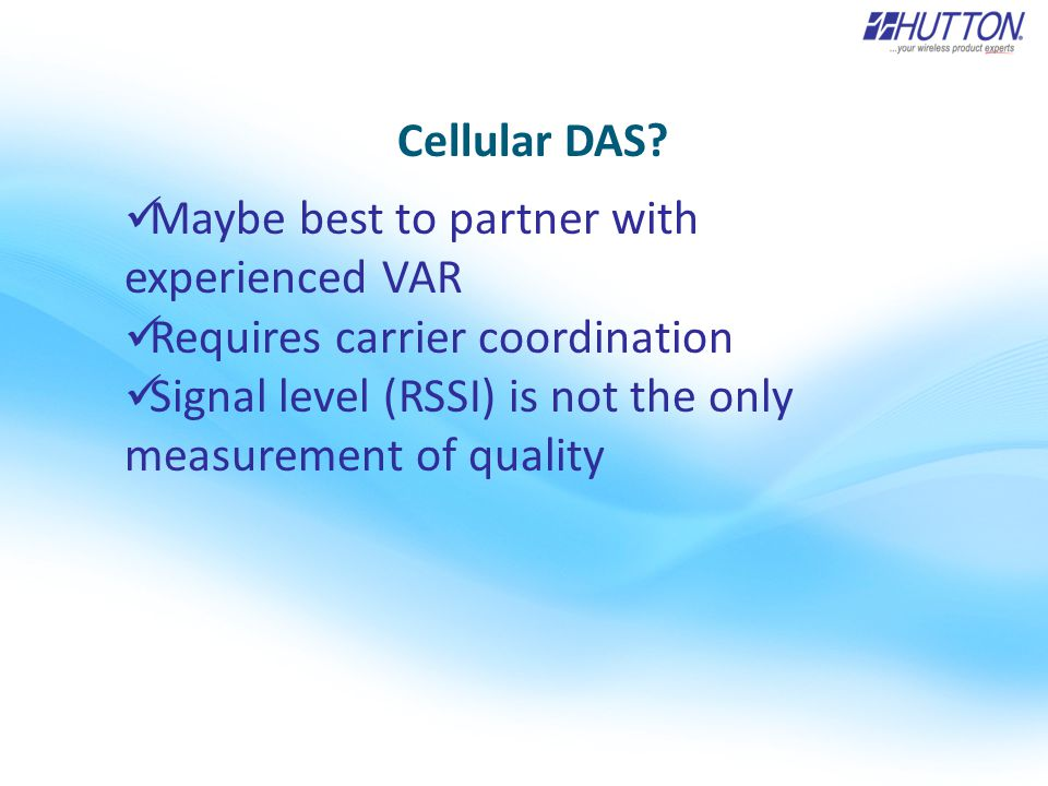 Cellular DAS? Maybe best to partner with experienced VAR Requires carrier coordination Signal level (RSSI) is not the only measurement of quality