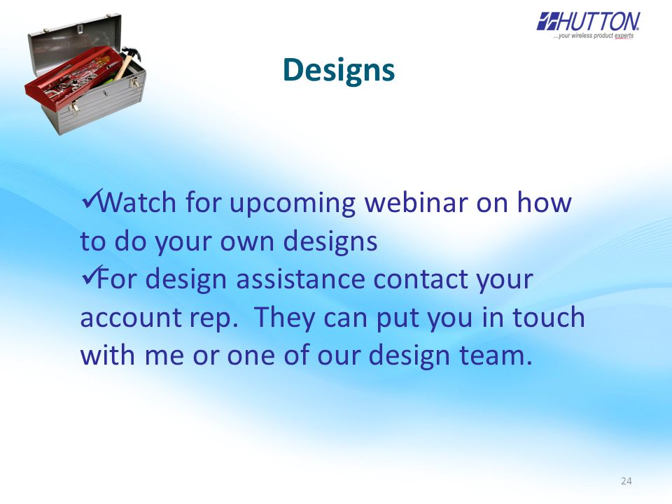 24 Designs Watch for upcoming webinar on how to do your own designs For design assistance contact your account rep.