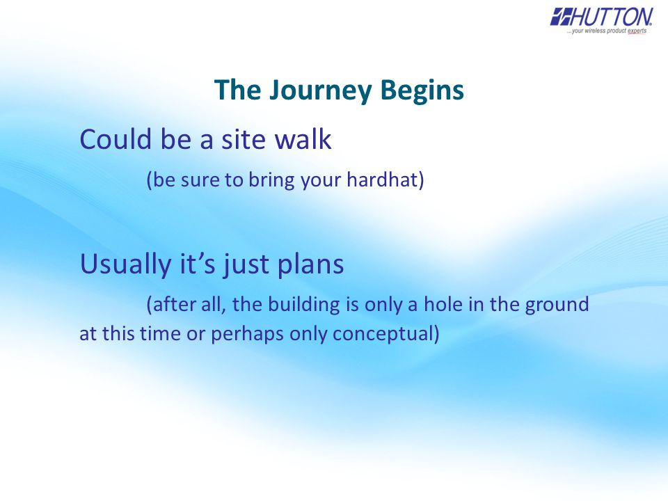 The Journey Begins Could be a site walk (be sure to bring your hardhat) Usually it's just plans (after all, the building is only a hole in the ground at this time or perhaps only conceptual)