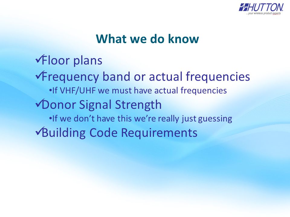 What we do know Floor plans Frequency band or actual frequencies If VHF/UHF we must have actual frequencies Donor Signal Strength If we don't have this we're really just guessing Building Code Requirements