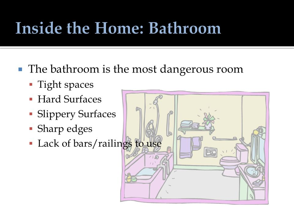  The bathroom is the most dangerous room  Tight spaces  Hard Surfaces  Slippery Surfaces  Sharp edges  Lack of bars/railings to use