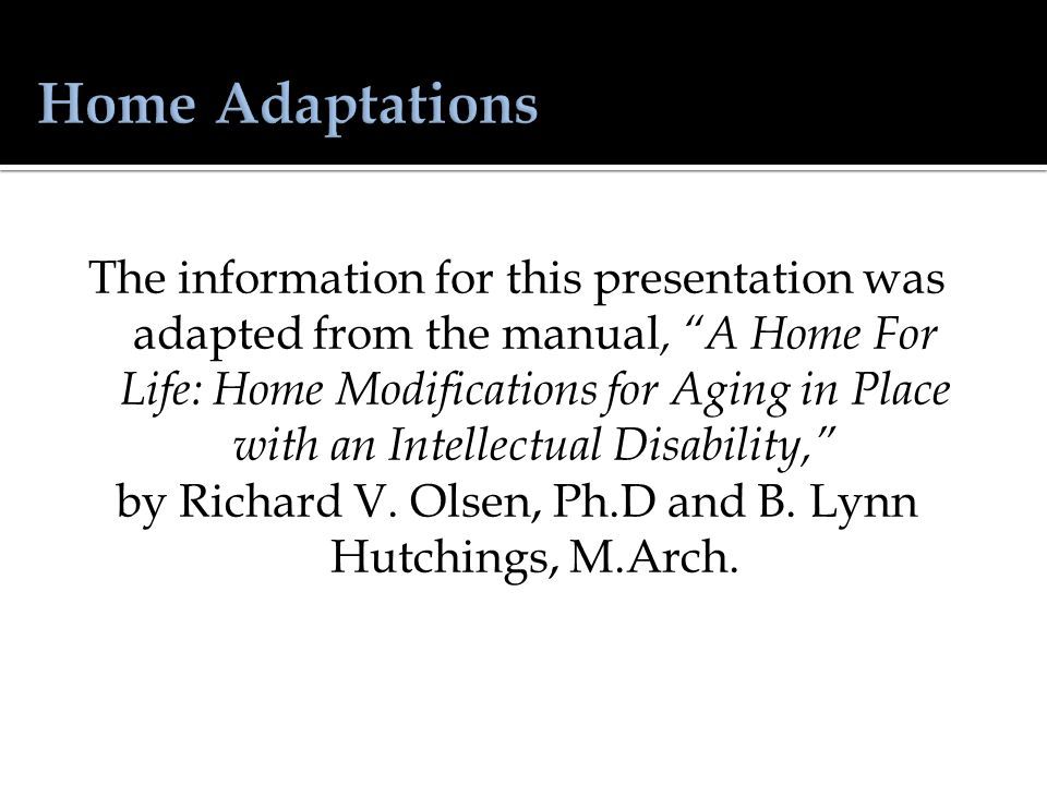 The information for this presentation was adapted from the manual, A Home For Life: Home Modifications for Aging in Place with an Intellectual Disability, by Richard V.