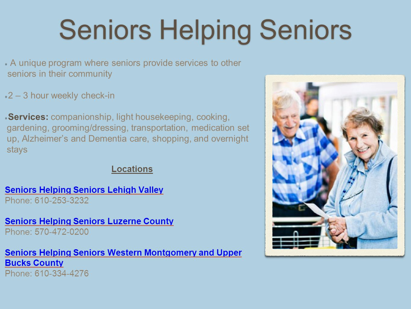 Seniors Helping Seniors A unique program where seniors provide services to other seniors in their community 2 – 3 hour weekly check-in Services: companionship, light housekeeping, cooking, gardening, grooming/dressing, transportation, medication set up, Alzheimer's and Dementia care, shopping, and overnight stays Locations Seniors Helping Seniors Lehigh Valley Phone: 610-253-3232 Seniors Helping Seniors Luzerne County Phone: 570-472-0200 Seniors Helping Seniors Western Montgomery and Upper Bucks County Phone: 610-334-4276