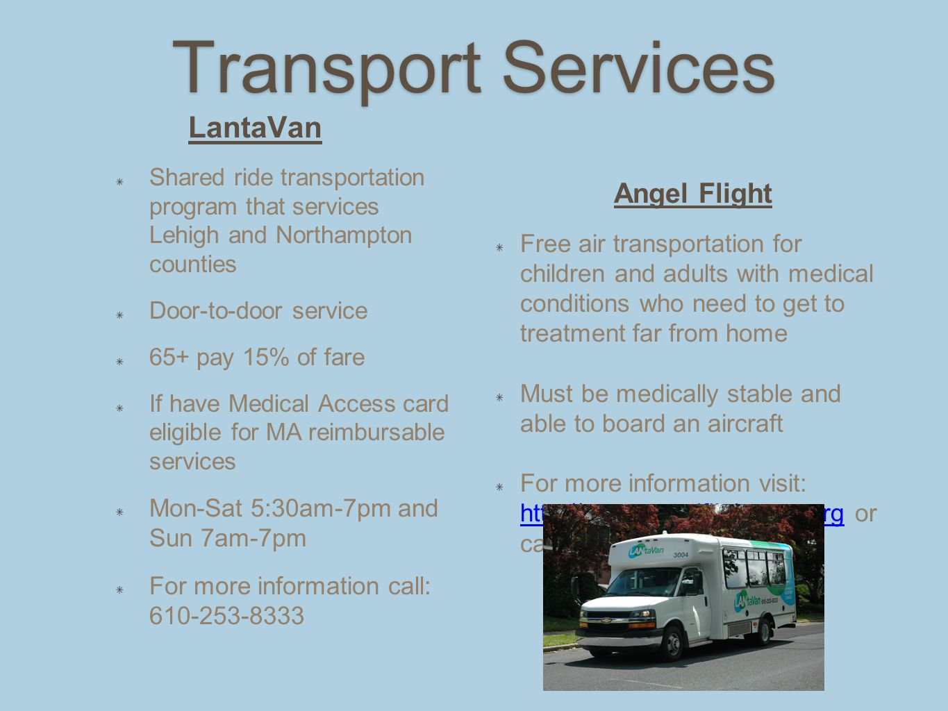 Transport Services LantaVan Shared ride transportation program that services Lehigh and Northampton counties Door-to-door service 65+ pay 15% of fare If have Medical Access card eligible for MA reimbursable services Mon-Sat 5:30am-7pm and Sun 7am-7pm For more information call: 610-253-8333 Angel Flight Free air transportation for children and adults with medical conditions who need to get to treatment far from home Must be medically stable and able to board an aircraft For more information visit: http://www.angelflighteast.org or call 610-940-1717 http://www.angelflighteast.org