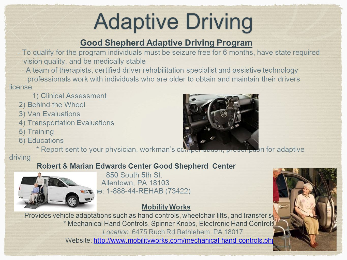 Adaptive Driving Good Shepherd Adaptive Driving Program - To qualify for the program individuals must be seizure free for 6 months, have state required vision quality, and be medically stable - A team of therapists, certified driver rehabilitation specialist and assistive technology professionals work with individuals who are older to obtain and maintain their drivers license 1) Clinical Assessment 2) Behind the Wheel 3) Van Evaluations 4) Transportation Evaluations 5) Training 6) Educations * Report sent to your physician, workman's compensation, prescription for adaptive driving Robert & Marian Edwards Center Good Shepherd Center 850 South 5th St.