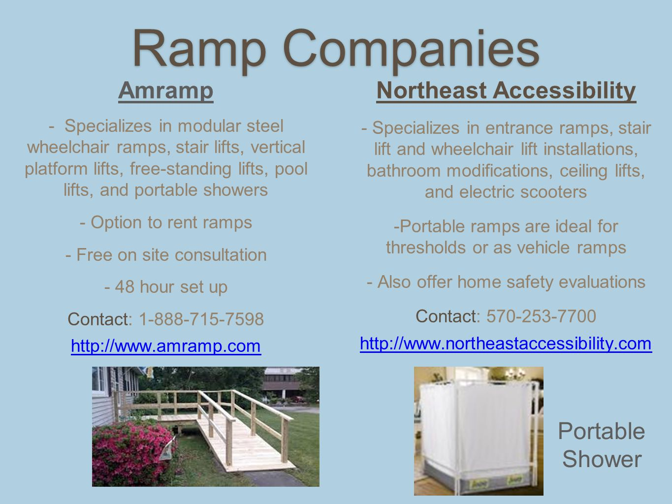 Ramp Companies Amramp - Specializes in modular steel wheelchair ramps, stair lifts, vertical platform lifts, free-standing lifts, pool lifts, and portable showers - Option to rent ramps - Free on site consultation - 48 hour set up Contact: 1-888-715-7598 http://www.amramp.com Northeast Accessibility - Specializes in entrance ramps, stair lift and wheelchair lift installations, bathroom modifications, ceiling lifts, and electric scooters -Portable ramps are ideal for thresholds or as vehicle ramps - Also offer home safety evaluations Contact: 570-253-7700 http://www.northeastaccessibility.com Portable Shower