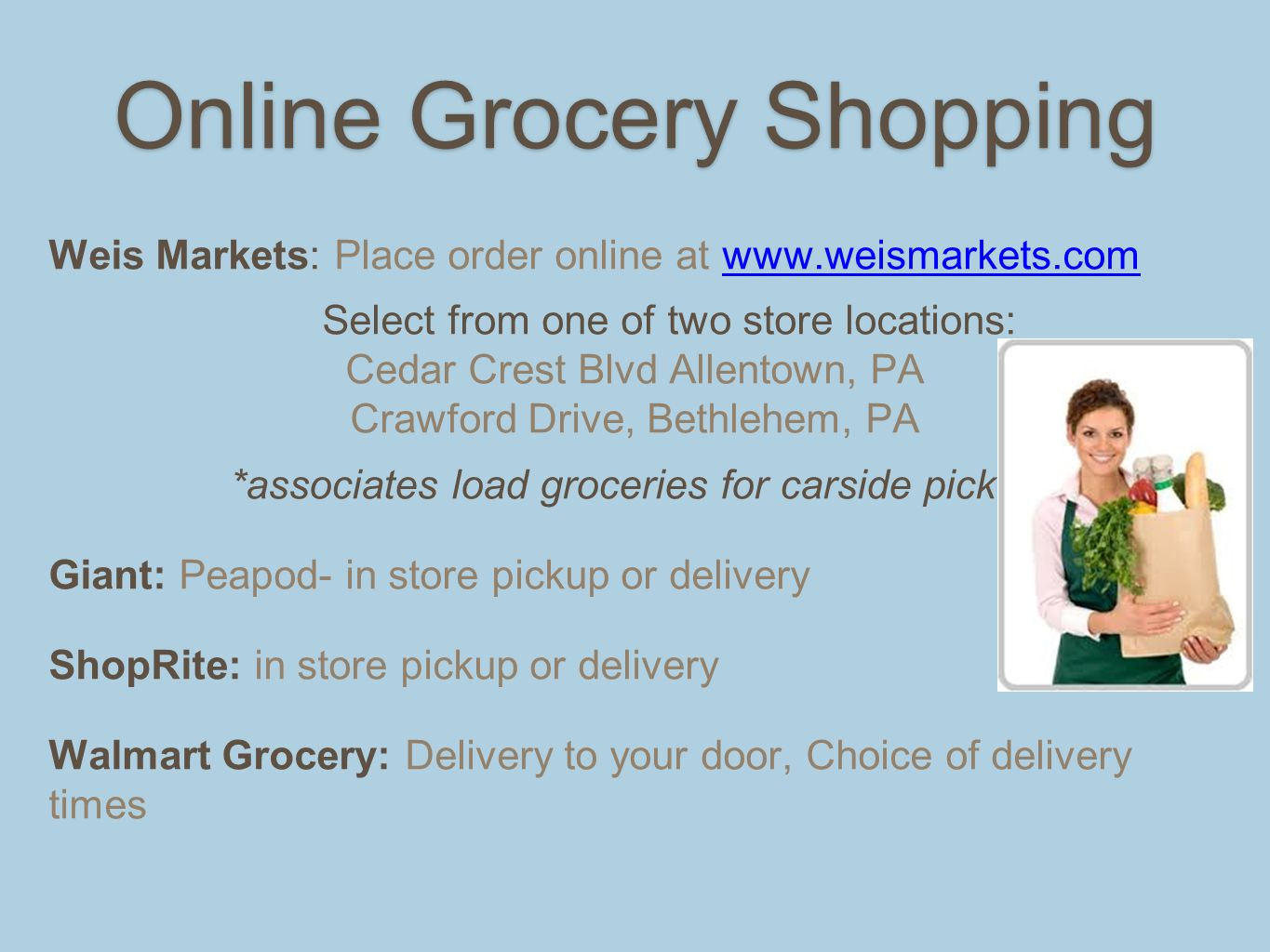 Online Grocery Shopping Weis Markets: Place order online at www.weismarkets.comwww.weismarkets.com Select from one of two store locations: Cedar Crest Blvd Allentown, PA Crawford Drive, Bethlehem, PA *associates load groceries for carside pickup Giant: Peapod- in store pickup or delivery ShopRite: in store pickup or delivery Walmart Grocery: Delivery to your door, Choice of delivery times