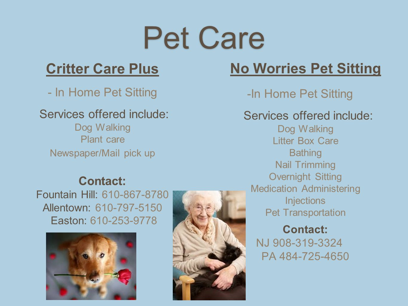 Pet Care Critter Care Plus - In Home Pet Sitting Services offered include: Dog Walking Plant care Newspaper/Mail pick up Contact: Fountain Hill: 610-867-8780 Allentown: 610-797-5150 Easton: 610-253-9778 No Worries Pet Sitting -In Home Pet Sitting Services offered include: Dog Walking Litter Box Care Bathing Nail Trimming Overnight Sitting Medication Administering Injections Pet Transportation Contact: NJ 908-319-3324 PA 484-725-4650
