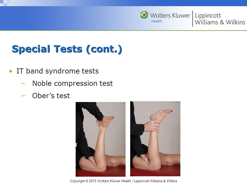 Copyright © 2013 Wolters Kluwer Health | Lippincott Williams & Wilkins Special Tests (cont.) IT band syndrome tests –Noble compression test –Ober's test