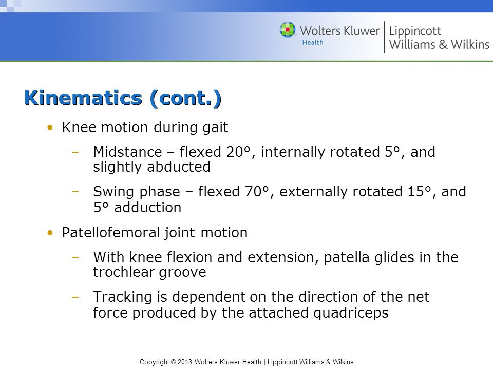 Copyright © 2013 Wolters Kluwer Health | Lippincott Williams & Wilkins Kinematics (cont.) Knee motion during gait –Midstance – flexed 20°, internally rotated 5°, and slightly abducted –Swing phase – flexed 70°, externally rotated 15°, and 5° adduction Patellofemoral joint motion –With knee flexion and extension, patella glides in the trochlear groove –Tracking is dependent on the direction of the net force produced by the attached quadriceps